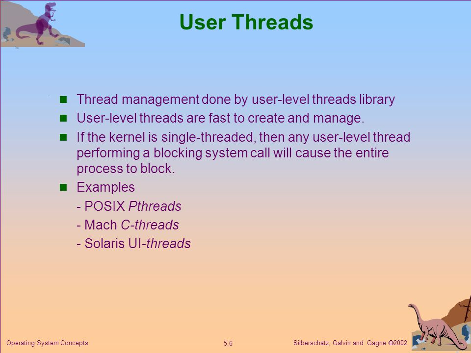 Silberschatz, Galvin and Gagne  Operating System Concepts User Threads Thread management done by user-level threads library User-level threads are fast to create and manage.