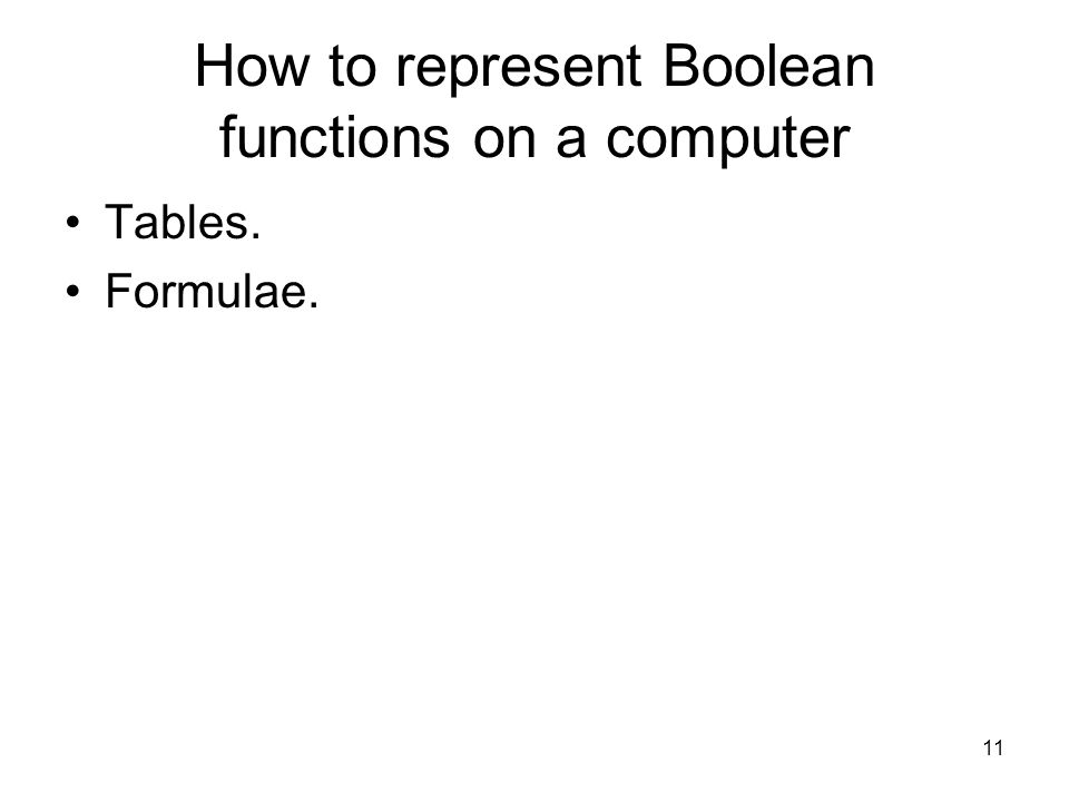 11 How to represent Boolean functions on a computer Tables. Formulae.