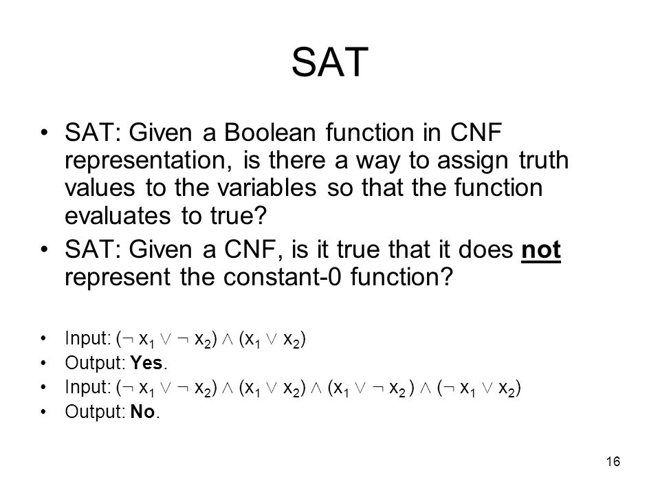 16 SAT SAT: Given a Boolean function in CNF representation, is there a way to assign truth values to the variables so that the function evaluates to true.