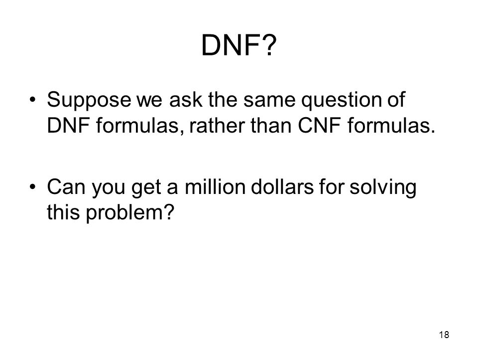 18 DNF. Suppose we ask the same question of DNF formulas, rather than CNF formulas.