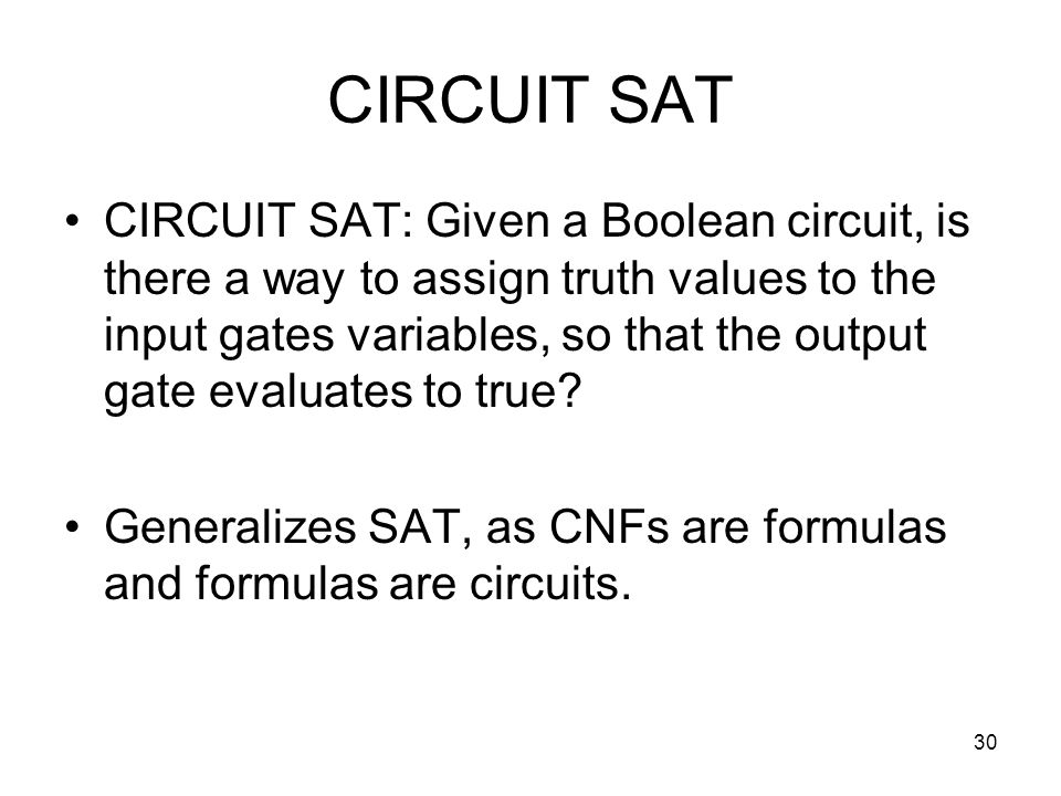 30 CIRCUIT SAT CIRCUIT SAT: Given a Boolean circuit, is there a way to assign truth values to the input gates variables, so that the output gate evaluates to true.