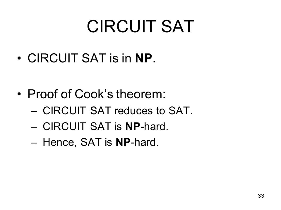 33 CIRCUIT SAT CIRCUIT SAT is in NP. Proof of Cook's theorem: – CIRCUIT SAT reduces to SAT.