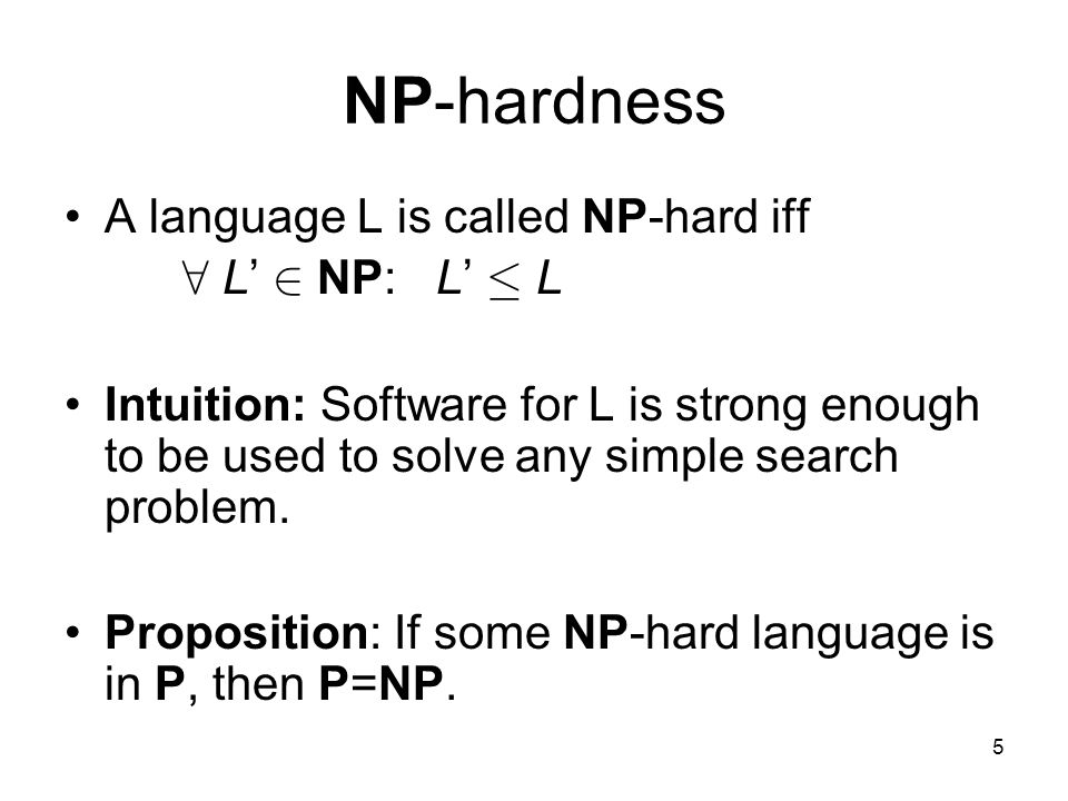 5 NP-hardness A language L is called NP-hard iff 8 L' 2 NP: L' · L Intuition: Software for L is strong enough to be used to solve any simple search problem.