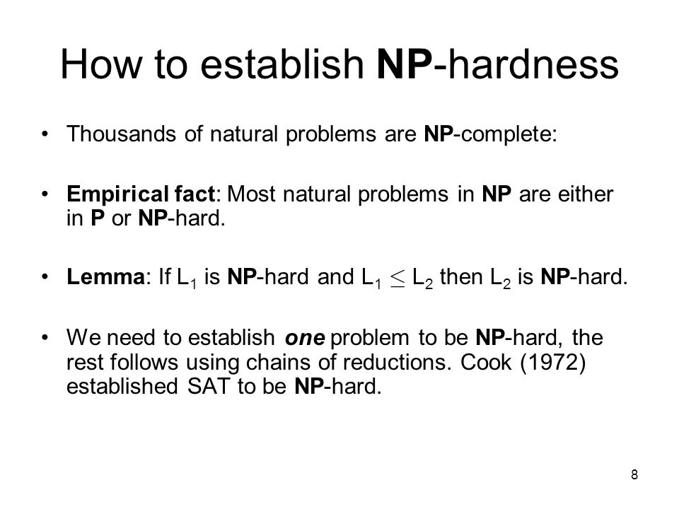 8 How to establish NP-hardness Thousands of natural problems are NP-complete: Empirical fact: Most natural problems in NP are either in P or NP-hard.