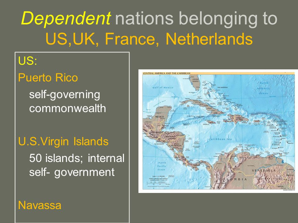 Dependent nations belonging to US,UK, France, Netherlands US: Puerto Rico self-governing commonwealth U.S.Virgin Islands 50 islands; internal self- government Navassa