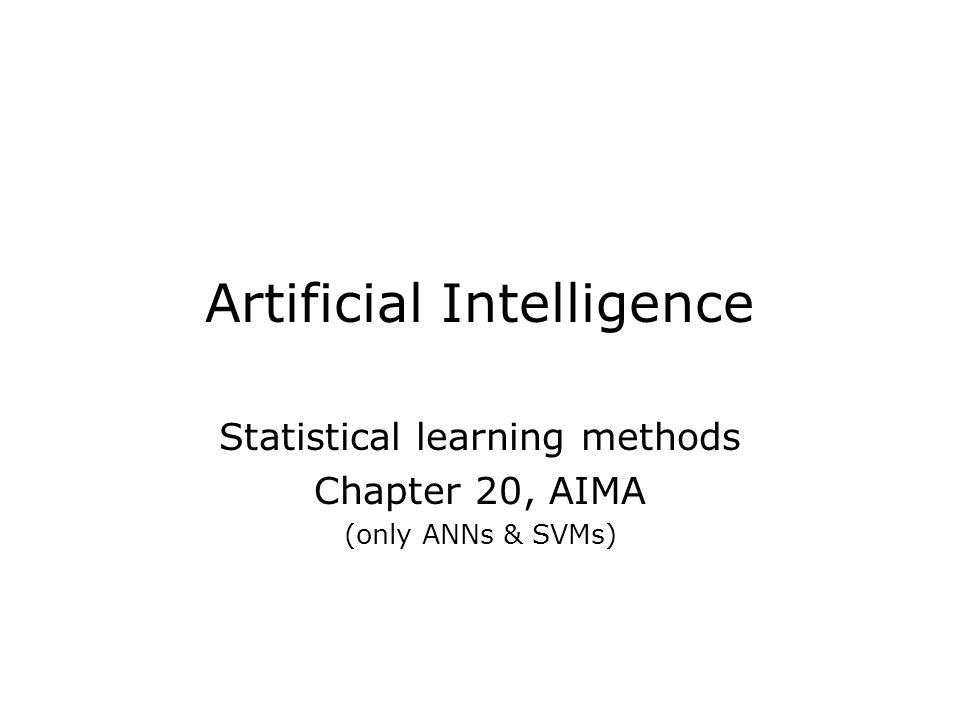 Artificial Intelligence Statistical learning methods Chapter 20, AIMA (only ANNs & SVMs)