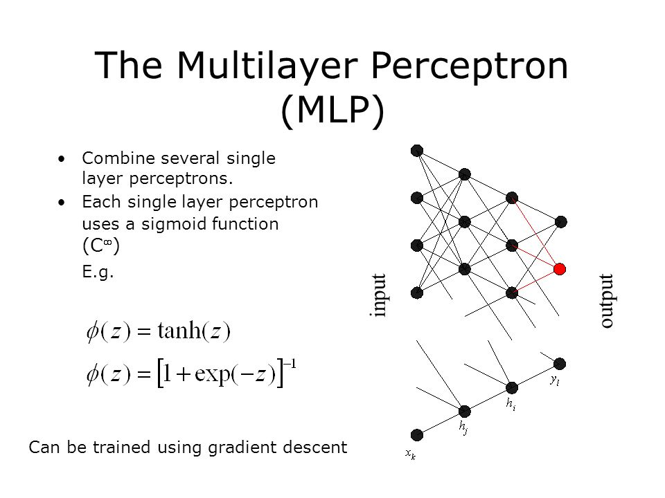 The Multilayer Perceptron (MLP) Combine several single layer perceptrons.