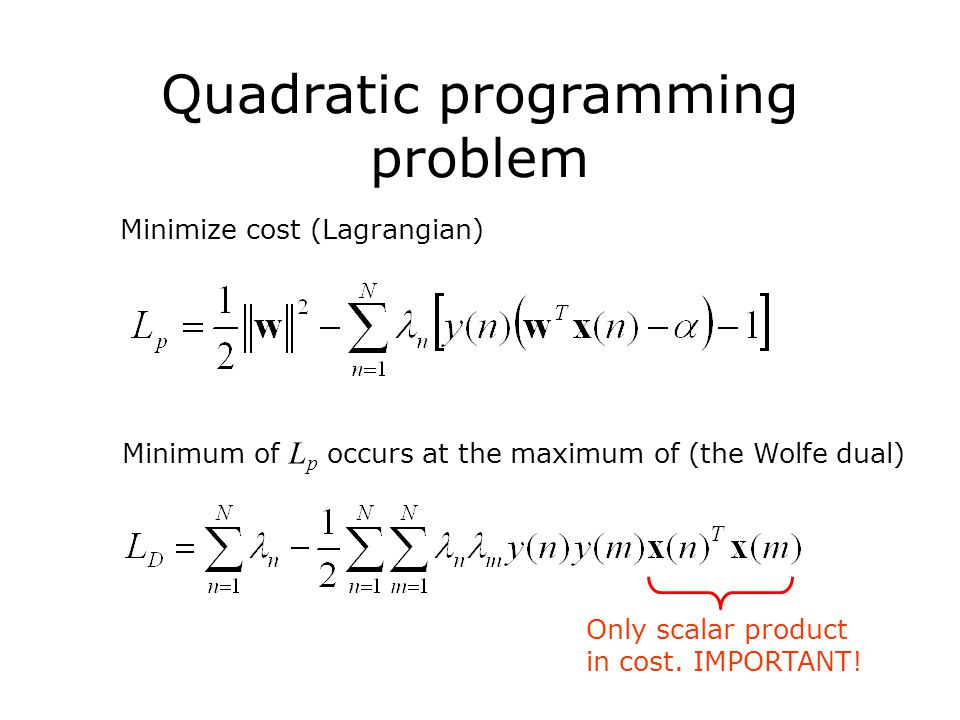Quadratic programming problem Minimize cost (Lagrangian) Minimum of L p occurs at the maximum of (the Wolfe dual) Only scalar product in cost.