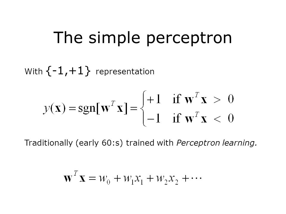 The simple perceptron With {-1,+1} representation Traditionally (early 60:s) trained with Perceptron learning.
