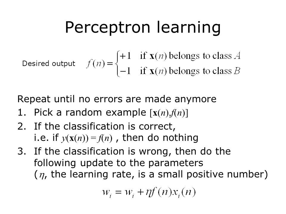 Perceptron learning Repeat until no errors are made anymore 1.Pick a random example [x(n),f(n)] 2.If the classification is correct, i.e.