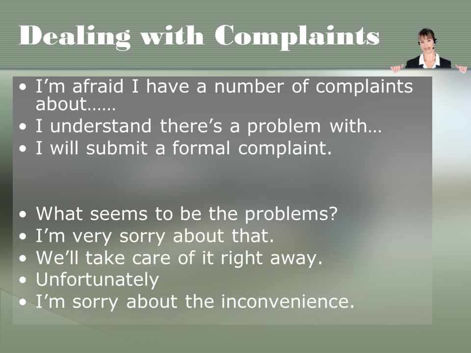 Dealing with Complaints I'm afraid I have a number of complaints about…… I understand there's a problem with… I will submit a formal complaint.
