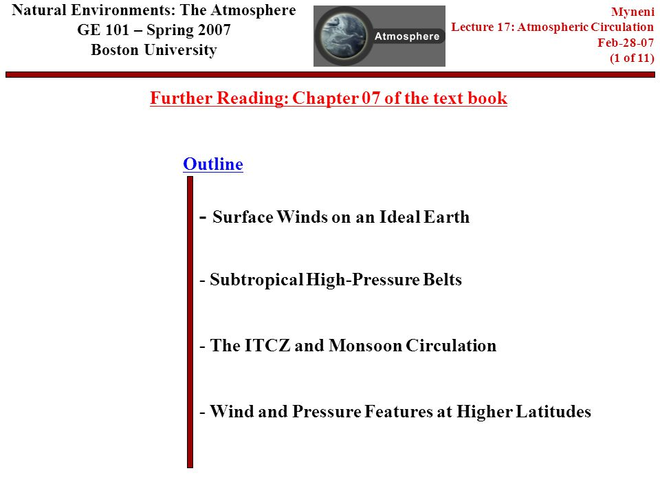 Outline Further Reading: Chapter 07 of the text book - Surface Winds on an Ideal Earth - Subtropical High-Pressure Belts - Wind and Pressure Features at Higher Latitudes Natural Environments: The Atmosphere GE 101 – Spring 2007 Boston University Myneni Lecture 17: Atmospheric Circulation Feb (1 of 11) - The ITCZ and Monsoon Circulation