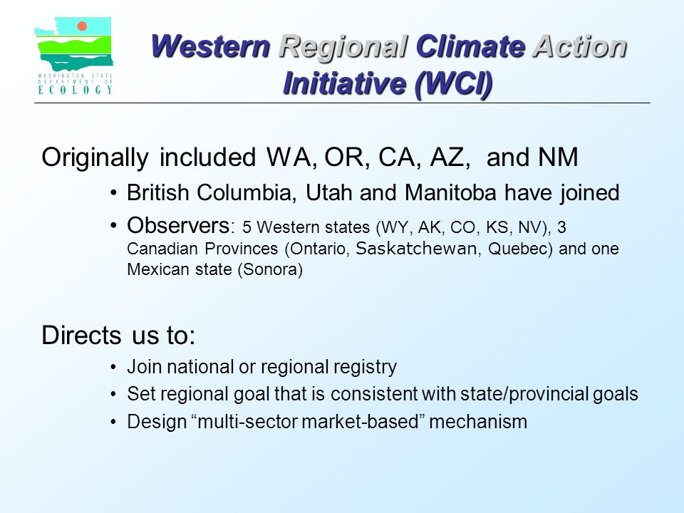 Western Regional Climate Action Initiative (WCI) Originally included WA, OR, CA, AZ, and NM British Columbia, Utah and Manitoba have joined Observers : 5 Western states (WY, AK, CO, KS, NV), 3 Canadian Provinces (Ontario, Saskatchewan, Quebec) and one Mexican state (Sonora) Directs us to: Join national or regional registry Set regional goal that is consistent with state/provincial goals Design multi-sector market-based mechanism