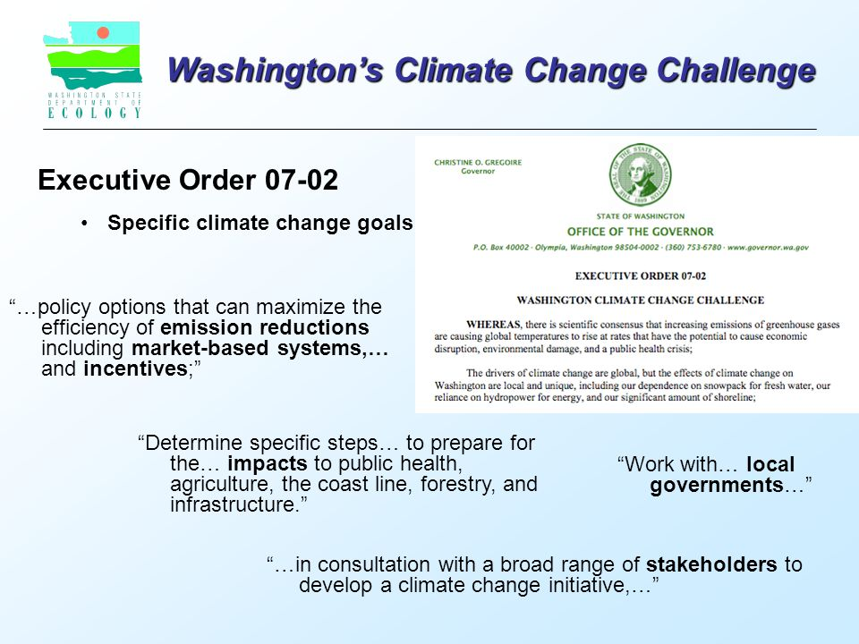 Washington's Climate Change Challenge Executive Order Specific climate change goals …in consultation with a broad range of stakeholders to develop a climate change initiative,… Determine specific steps… to prepare for the… impacts to public health, agriculture, the coast line, forestry, and infrastructure. …policy options that can maximize the efficiency of emission reductions including market-based systems,… and incentives; Work with… local governments…