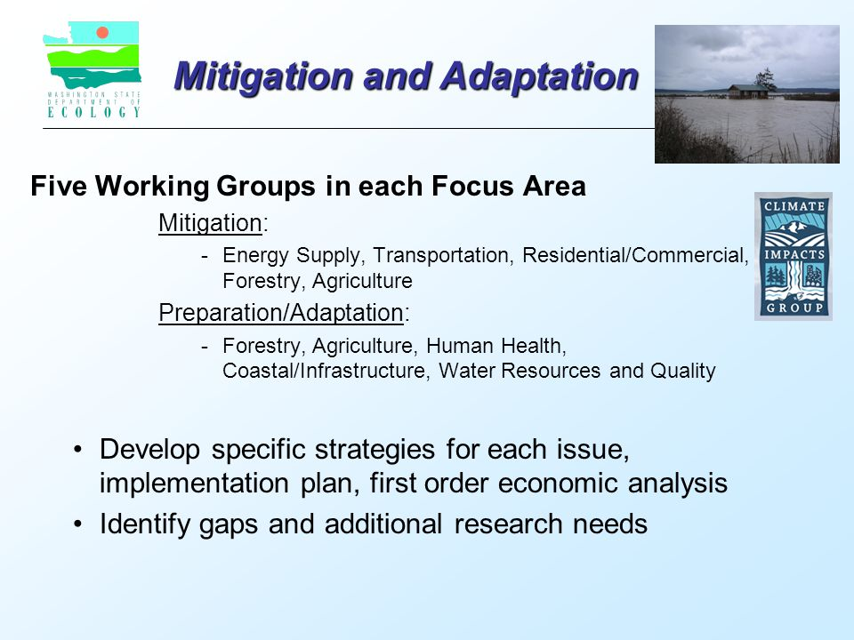 Mitigation and Adaptation Five Working Groups in each Focus Area Mitigation: - Energy Supply, Transportation, Residential/Commercial, Forestry, Agriculture Preparation/Adaptation: - Forestry, Agriculture, Human Health, Coastal/Infrastructure, Water Resources and Quality Develop specific strategies for each issue, implementation plan, first order economic analysis Identify gaps and additional research needs