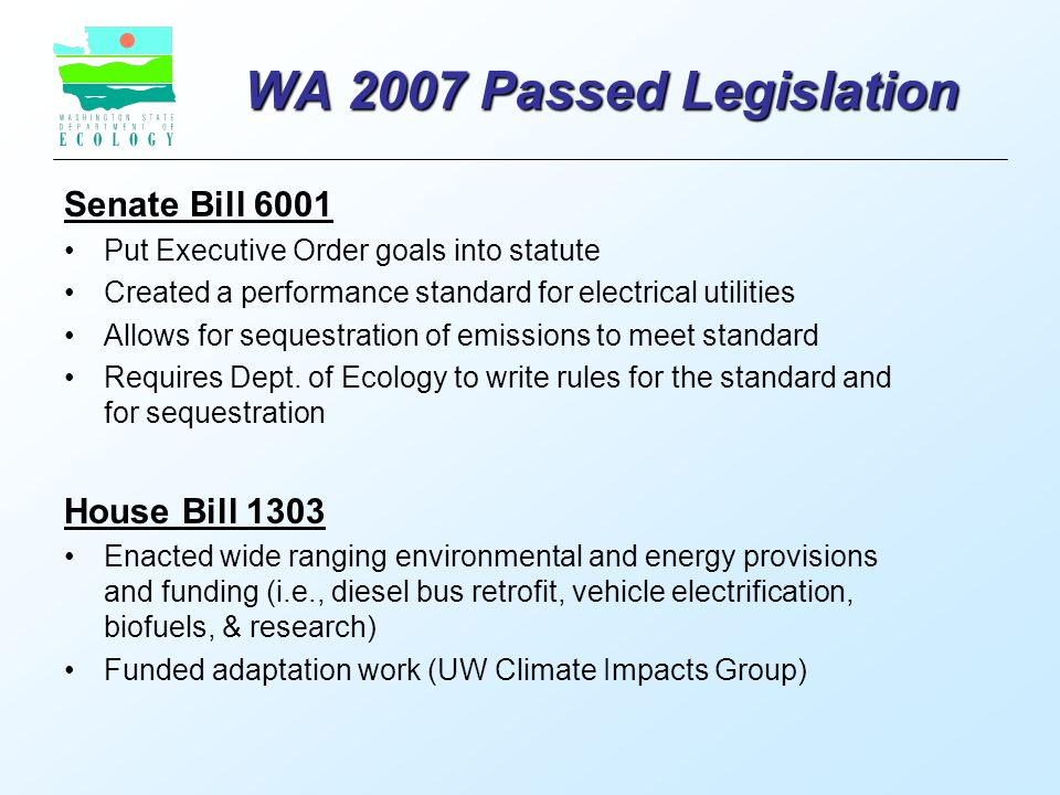 WA 2007 Passed Legislation Senate Bill 6001 Put Executive Order goals into statute Created a performance standard for electrical utilities Allows for sequestration of emissions to meet standard Requires Dept.