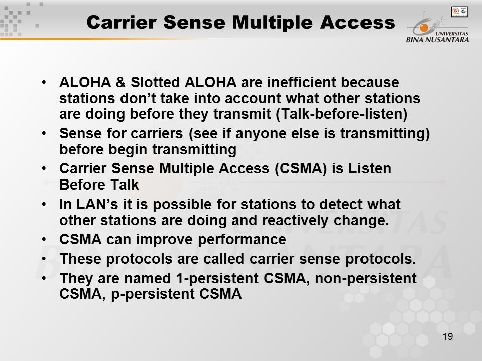 19 Carrier Sense Multiple Access ALOHA & Slotted ALOHA are inefficient because stations don't take into account what other stations are doing before they transmit (Talk-before-listen) Sense for carriers (see if anyone else is transmitting) before begin transmitting Carrier Sense Multiple Access (CSMA) is Listen Before Talk In LAN's it is possible for stations to detect what other stations are doing and reactively change.