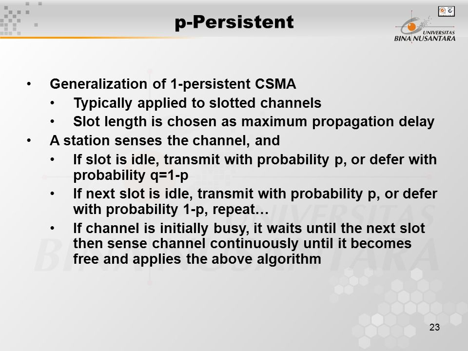 23 Generalization of 1-persistent CSMA Typically applied to slotted channels Slot length is chosen as maximum propagation delay A station senses the channel, and If slot is idle, transmit with probability p, or defer with probability q=1-p If next slot is idle, transmit with probability p, or defer with probability 1-p, repeat… If channel is initially busy, it waits until the next slot then sense channel continuously until it becomes free and applies the above algorithm p-Persistent
