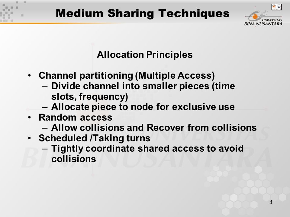 4 Medium Sharing Techniques Allocation Principles Channel partitioning (Multiple Access) –Divide channel into smaller pieces (time slots, frequency) –Allocate piece to node for exclusive use Random access –Allow collisions and Recover from collisions Scheduled /Taking turns –Tightly coordinate shared access to avoid collisions