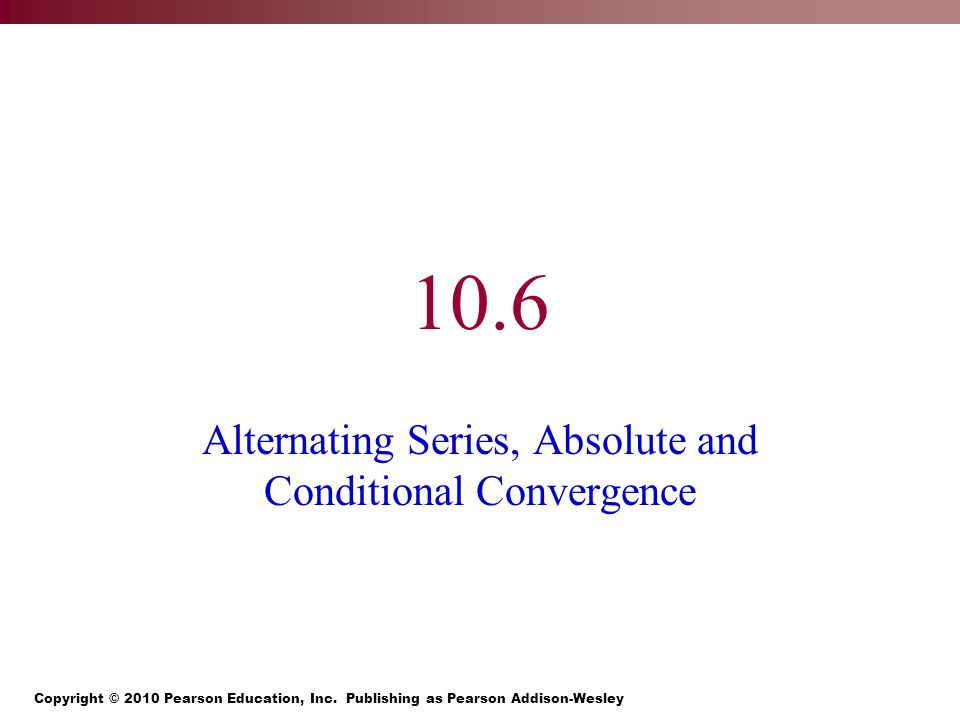 10.6 Alternating Series, Absolute and Conditional Convergence