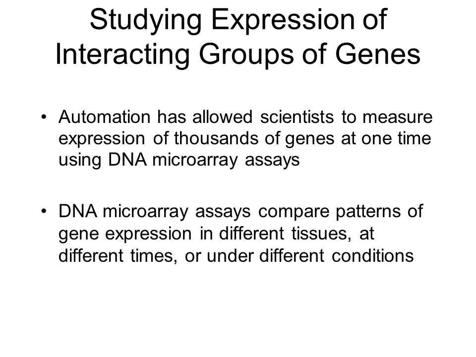 Studying Expression of Interacting Groups of Genes Automation has allowed scientists to measure expression of thousands of genes at one time using DNA microarray assays DNA microarray assays compare patterns of gene expression in different tissues, at different times, or under different conditions