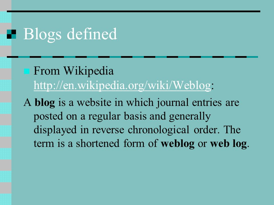 Blogs defined From Wikipedia     A blog is a website in which journal entries are posted on a regular basis and generally displayed in reverse chronological order.