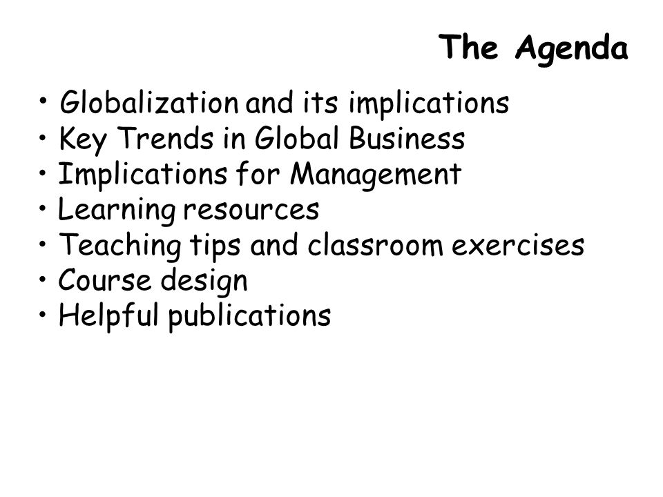 The Agenda Globalization and its implications Key Trends in Global Business Implications for Management Learning resources Teaching tips and classroom exercises Course design Helpful publications