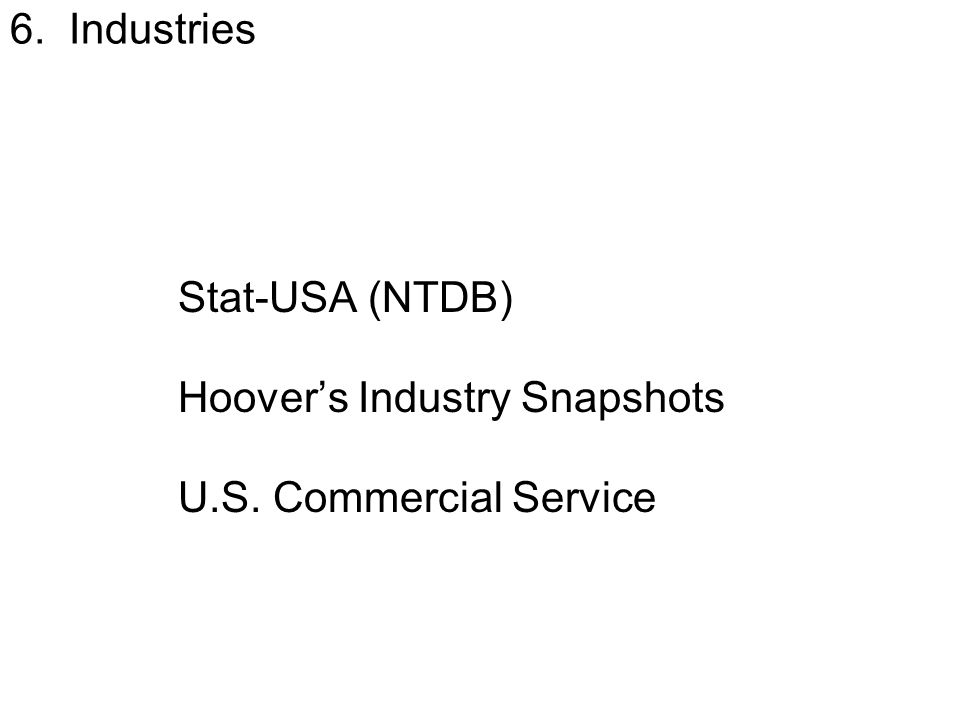 6. Industries Stat-USA (NTDB) Hoover's Industry Snapshots U.S. Commercial Service