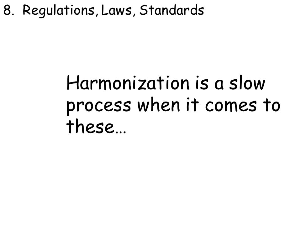 8. Regulations, Laws, Standards Harmonization is a slow process when it comes to these… 8.