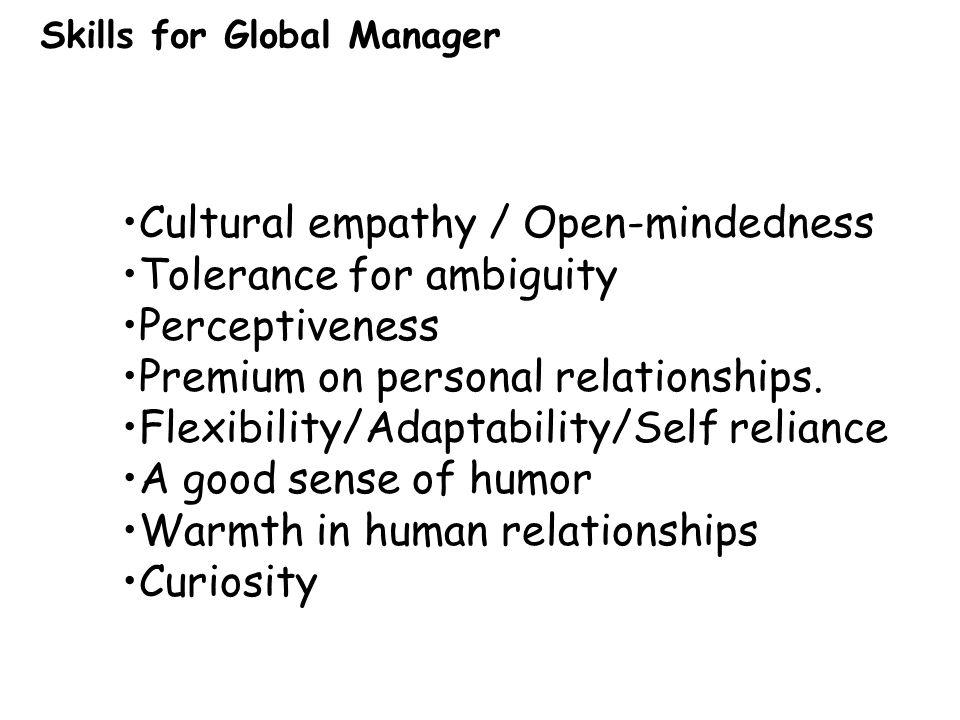 Cultural empathy / Open-mindedness Tolerance for ambiguity Perceptiveness Premium on personal relationships.