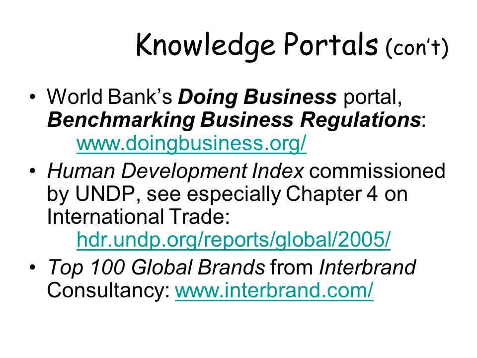 Knowledge Portals (con't) World Bank's Doing Business portal, Benchmarking Business Regulations:     Human Development Index commissioned by UNDP, see especially Chapter 4 on International Trade: hdr.undp.org/reports/global/2005/ hdr.undp.org/reports/global/2005/ Top 100 Global Brands from Interbrand Consultancy: