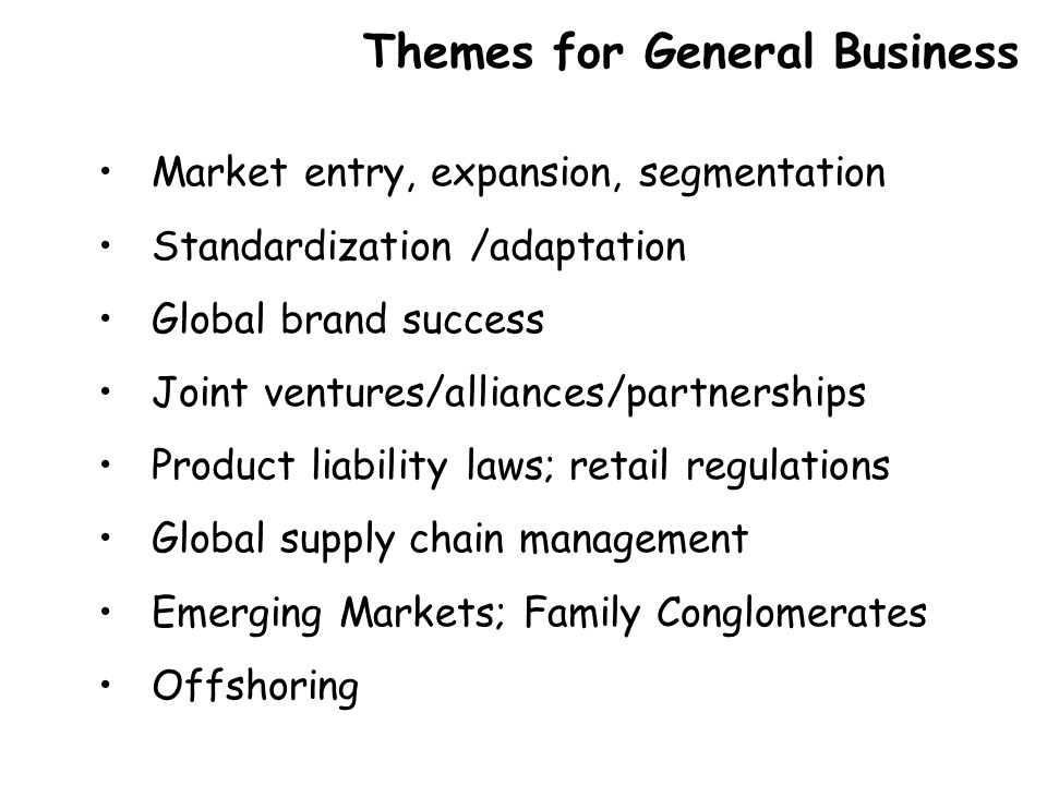 Market entry, expansion, segmentation Standardization /adaptation Global brand success Joint ventures/alliances/partnerships Product liability laws; retail regulations Global supply chain management Emerging Markets; Family Conglomerates Offshoring Themes for General Business