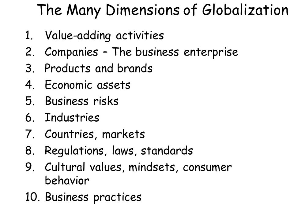 The Many Dimensions of Globalization 1.Value-adding activities 2.Companies – The business enterprise 3.Products and brands 4.Economic assets 5.Business risks 6.Industries 7.Countries, markets 8.Regulations, laws, standards 9.Cultural values, mindsets, consumer behavior 10.Business practices