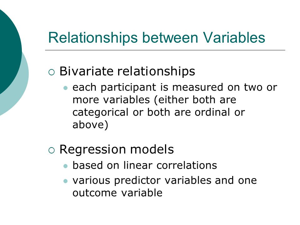 Relationships between Variables  Bivariate relationships each participant is measured on two or more variables (either both are categorical or both are ordinal or above)  Regression models based on linear correlations various predictor variables and one outcome variable