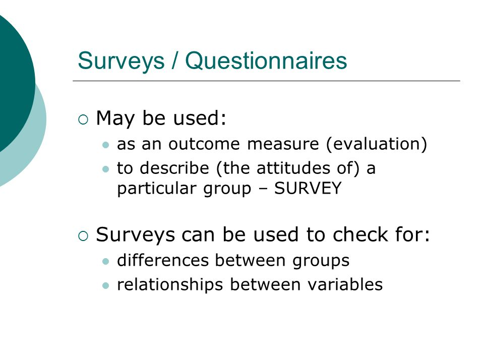 Surveys / Questionnaires  May be used: as an outcome measure (evaluation) to describe (the attitudes of) a particular group – SURVEY  Surveys can be used to check for: differences between groups relationships between variables