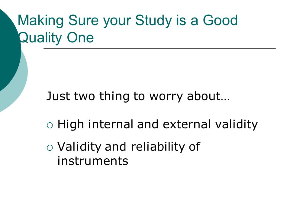 Making Sure your Study is a Good Quality One Just two thing to worry about…  High internal and external validity  Validity and reliability of instruments