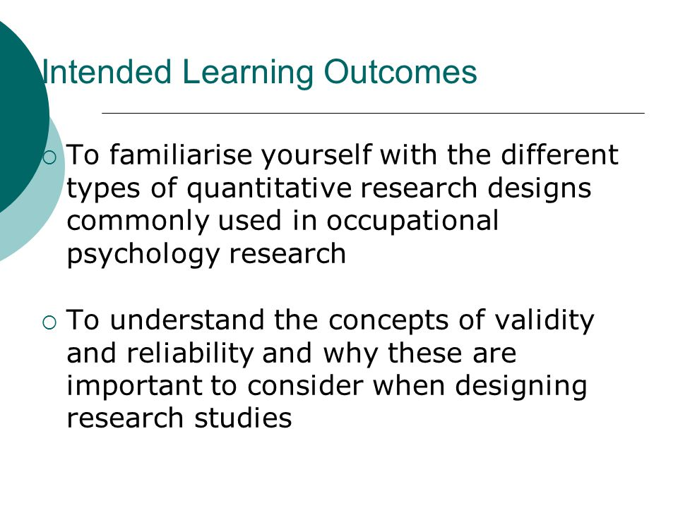 Intended Learning Outcomes  To familiarise yourself with the different types of quantitative research designs commonly used in occupational psychology research  To understand the concepts of validity and reliability and why these are important to consider when designing research studies