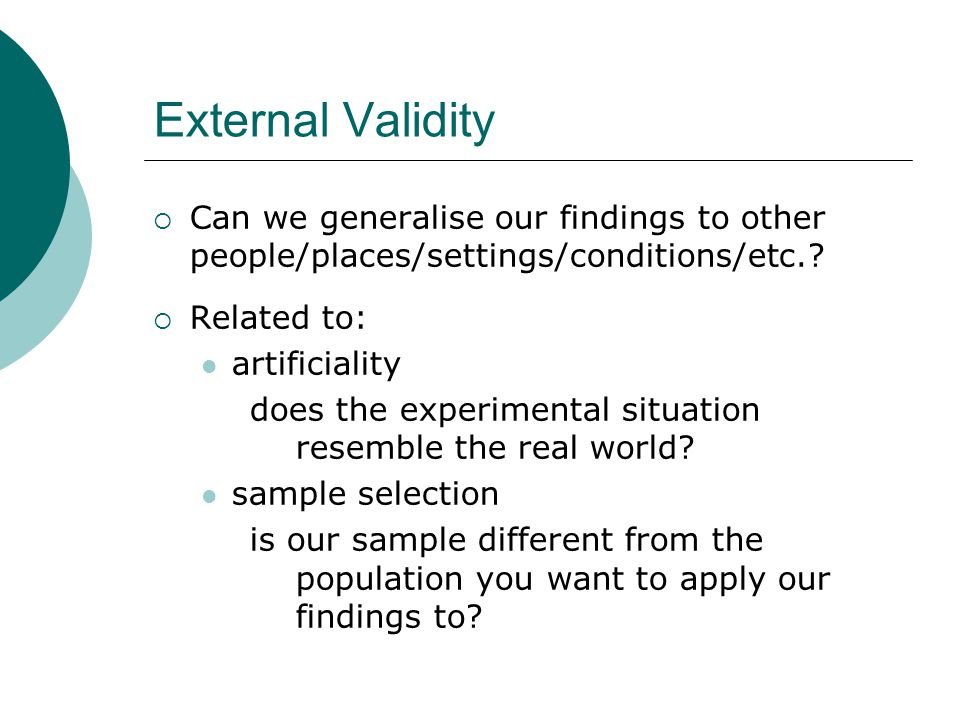 External Validity  Can we generalise our findings to other people/places/settings/conditions/etc..