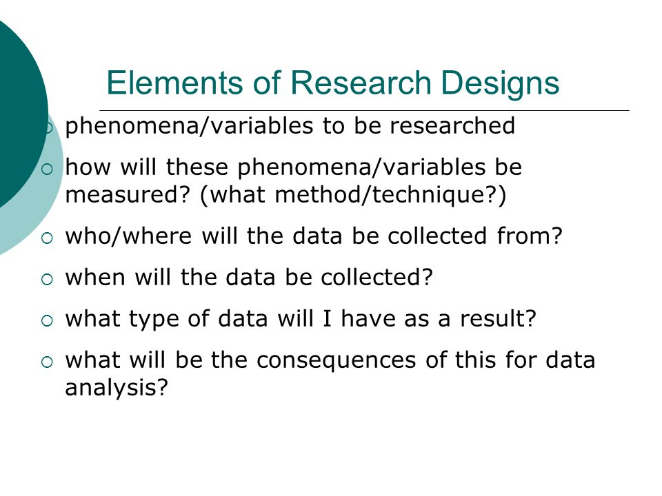Elements of Research Designs  phenomena/variables to be researched  how will these phenomena/variables be measured.