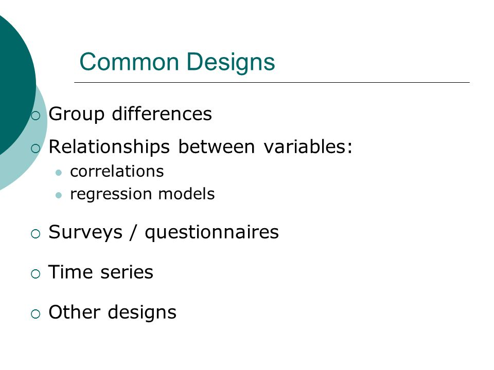 Common Designs  Group differences  Relationships between variables: correlations regression models  Surveys / questionnaires  Time series  Other designs