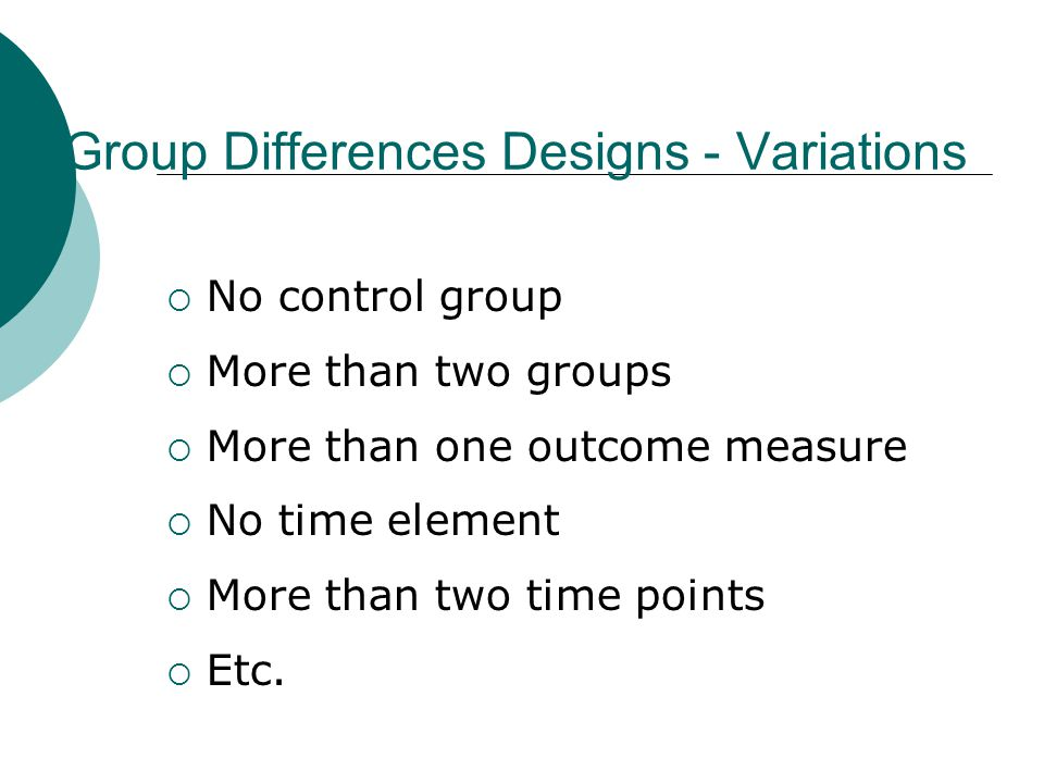 Group Differences Designs - Variations  No control group  More than two groups  More than one outcome measure  No time element  More than two time points  Etc.