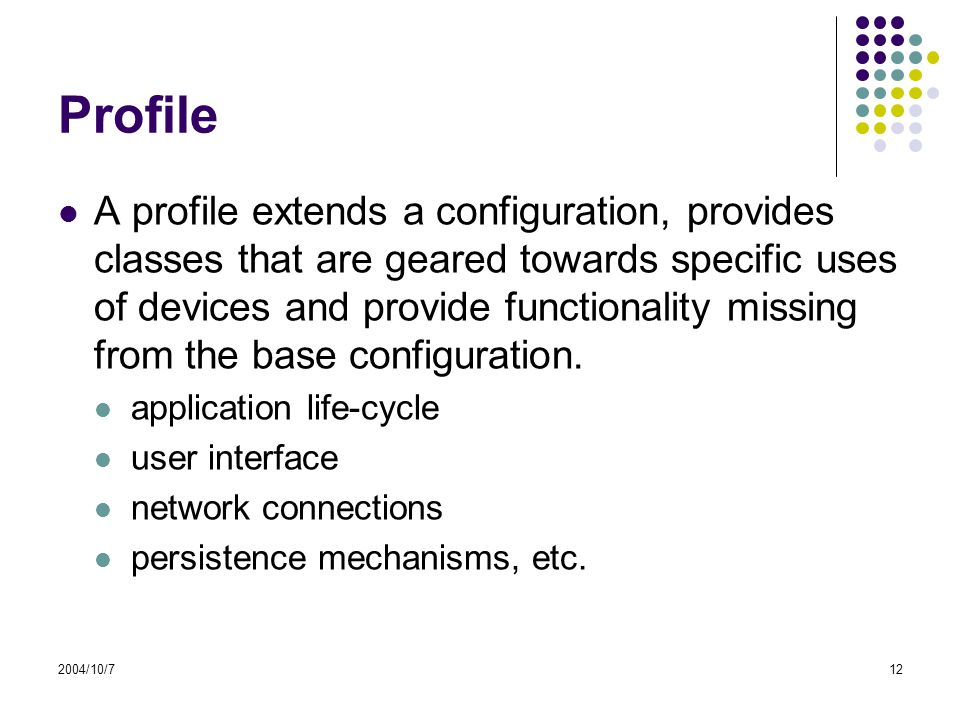 2004/10/712 Profile A profile extends a configuration, provides classes that are geared towards specific uses of devices and provide functionality missing from the base configuration.