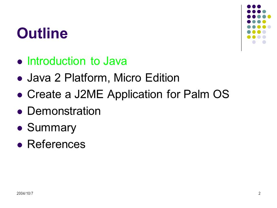 2004/10/72 Outline Introduction to Java Java 2 Platform, Micro Edition Create a J2ME Application for Palm OS Demonstration Summary References