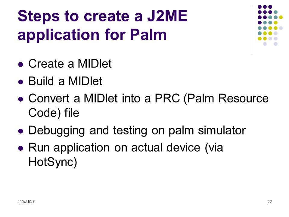2004/10/722 Steps to create a J2ME application for Palm Create a MIDlet Build a MIDlet Convert a MIDlet into a PRC (Palm Resource Code) file Debugging and testing on palm simulator Run application on actual device (via HotSync)
