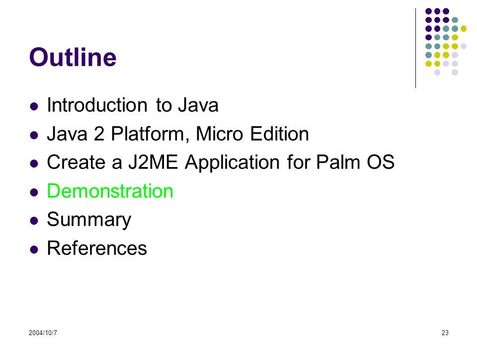 2004/10/723 Outline Introduction to Java Java 2 Platform, Micro Edition Create a J2ME Application for Palm OS Demonstration Summary References