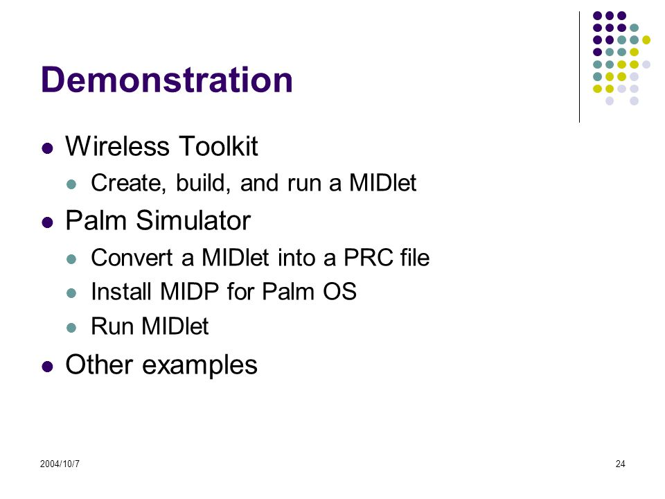 2004/10/724 Demonstration Wireless Toolkit Create, build, and run a MIDlet Palm Simulator Convert a MIDlet into a PRC file Install MIDP for Palm OS Run MIDlet Other examples