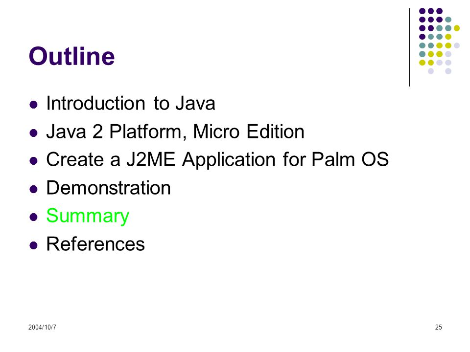 2004/10/725 Outline Introduction to Java Java 2 Platform, Micro Edition Create a J2ME Application for Palm OS Demonstration Summary References