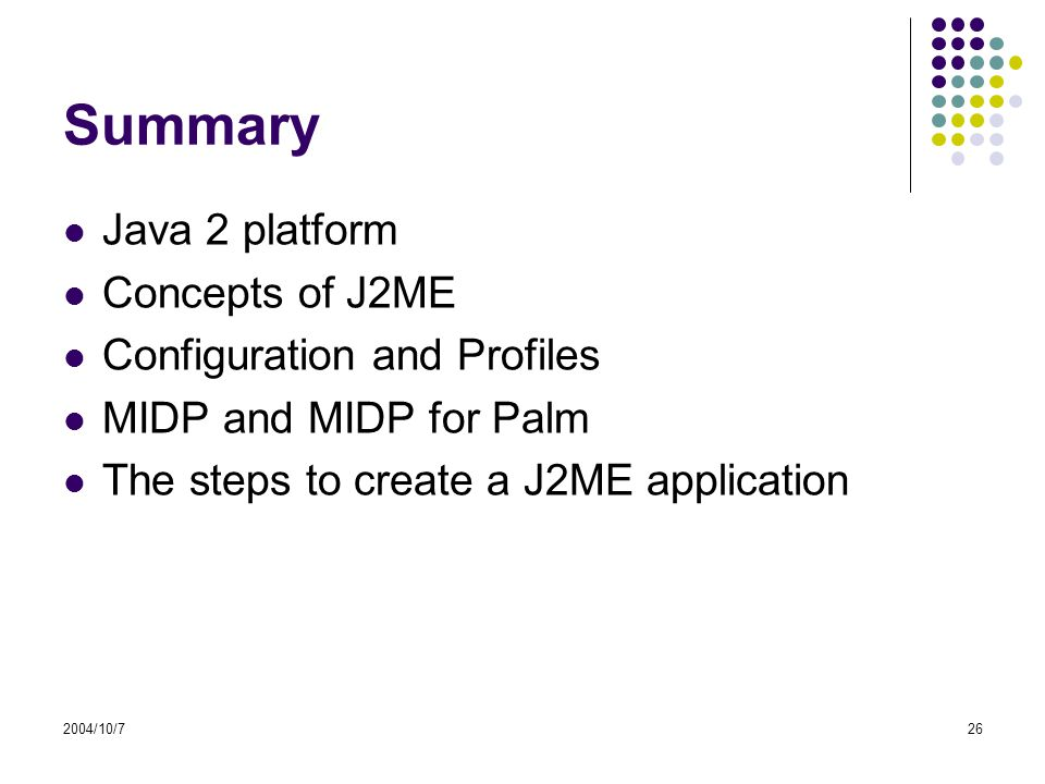 2004/10/726 Summary Java 2 platform Concepts of J2ME Configuration and Profiles MIDP and MIDP for Palm The steps to create a J2ME application
