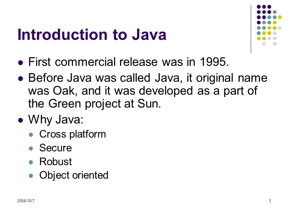 2004/10/73 Introduction to Java First commercial release was in 1995.