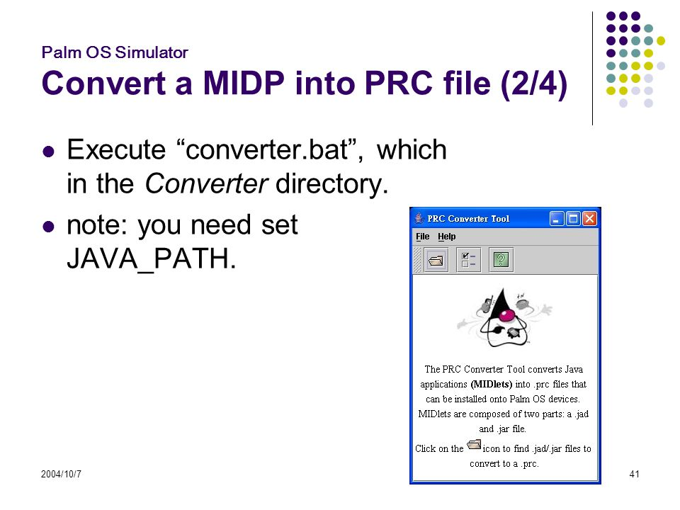 2004/10/741 Palm OS Simulator Convert a MIDP into PRC file (2/4) Execute converter.bat , which in the Converter directory.